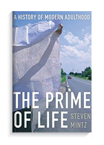 The Prime of Life: A History of Modern Adulthood Belknap Press, April 2015 By Steven Mintz, professor, Department of History