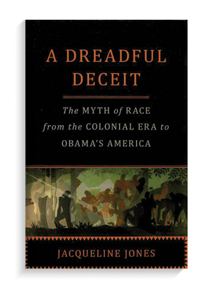 """""""A Dreadful Deceit: The Myth of Race from the Colonial Era to Obama's America"""" by Jacqueline Jones."""