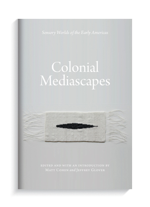"""""""Colonial Mediascapes: Sensory Worlds of the Early Americas"""" by Matt Cohen and Jeffrey Glover."""