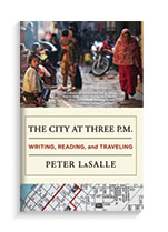 The City at Three P.M.: Writing, Reading, and Traveling Dzanc Books, Dec. 2015 By Peter LaSalle, professor, Department of English
