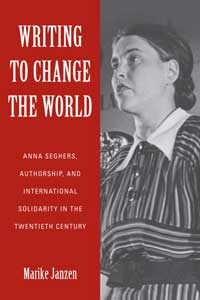 Book cover for Writing to Change the World: Anna Seghers, Authorship, and International Solidarity in the Twentieth Century.