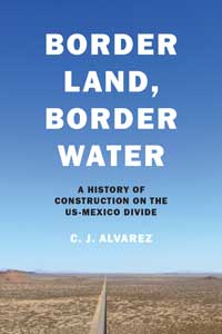 Book cover for Border Land, Border Water: A History of Construction on the US-Mexico Divide.