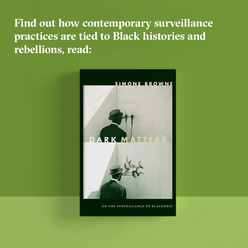 "Find out how contemporary surveillance practices are tied to Black histories and rebellions, read ""Dark Matters."""