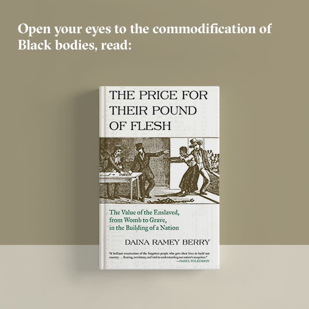 "Open your eyes to the commodification of Black bodies, read ""The Price for Their Pound of Flesh."""