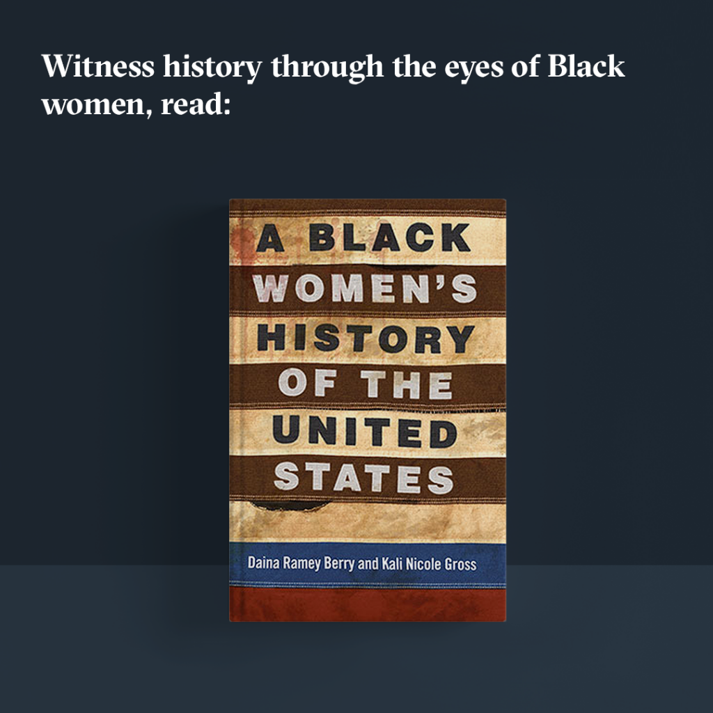 "Witness history through the eyes of Black women, read ""A Black Women's History of the United States."""