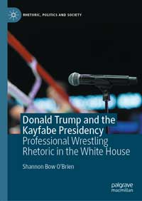 """Book cover for """"Donald Trump and the Kayfabe Presidency: Professional Wrestling Rhetoric in the White House."""""""
