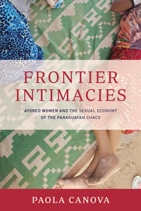 """Book cover for """"Frontier Intimacies: Ayoreo Women and the Sexual Economy of the Paraguayan Chaco."""""""
