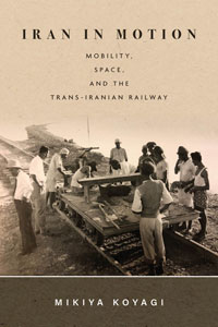 """Book cover for """"Iran in Motion: Mobility, Space, and the Trans-Iranian Railway."""""""